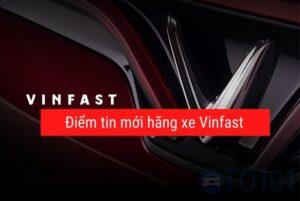 Điểm qua tin mới hãng xe Vinfast tháng 3 2021