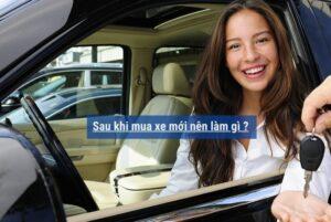 Sau khi mua xe mới nên làm gì ?